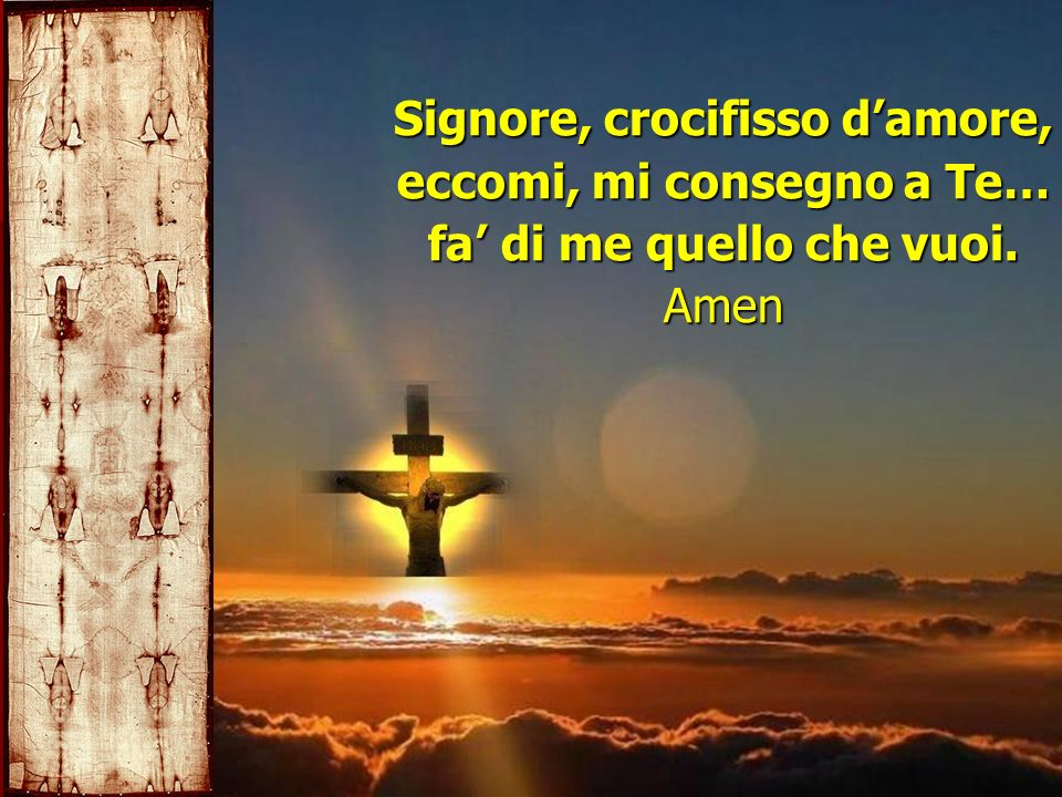 Signore, crocifisso damore, eccomi, mi consegno a Te… fa di me quello che vuoi. Amen