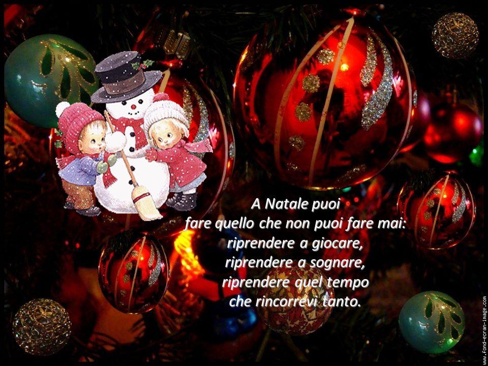 A Natale puoi fare quello che non puoi fare mai: riprendere a giocare, riprendere a sognare, riprendere quel tempo che rincorrevi tanto.