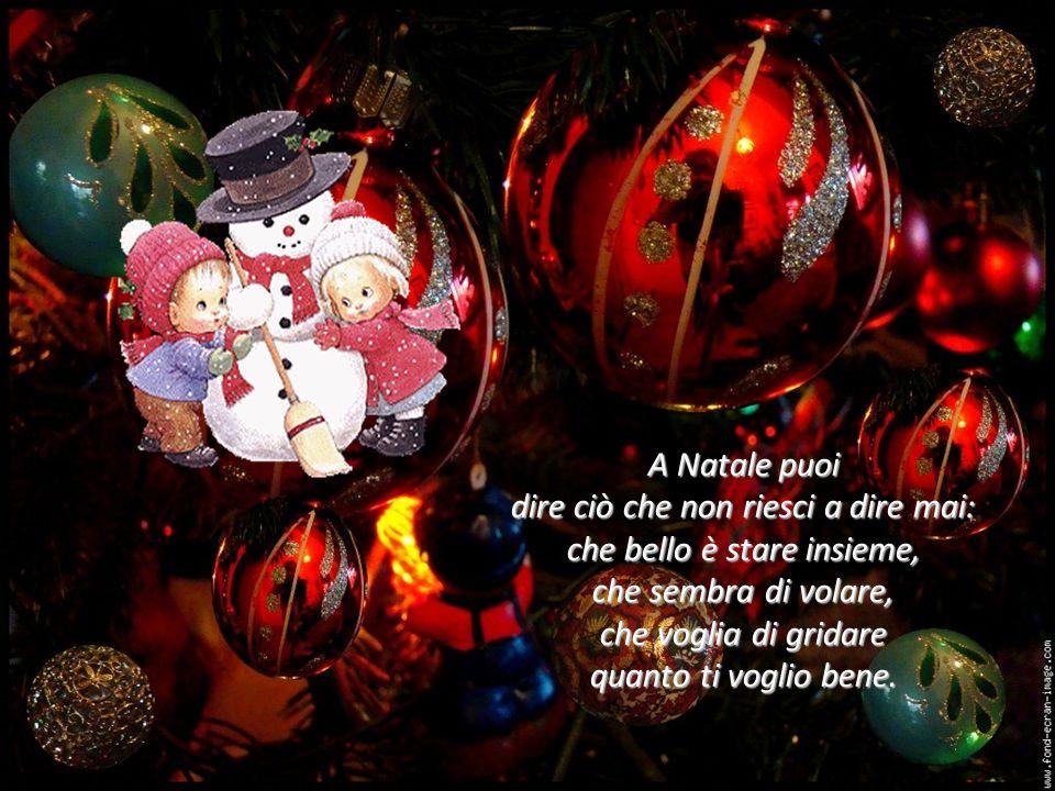 A Natale puoi dire ciò che non riesci a dire mai: che bello è stare insieme, che sembra di volare, che voglia di gridare quanto ti voglio bene.
