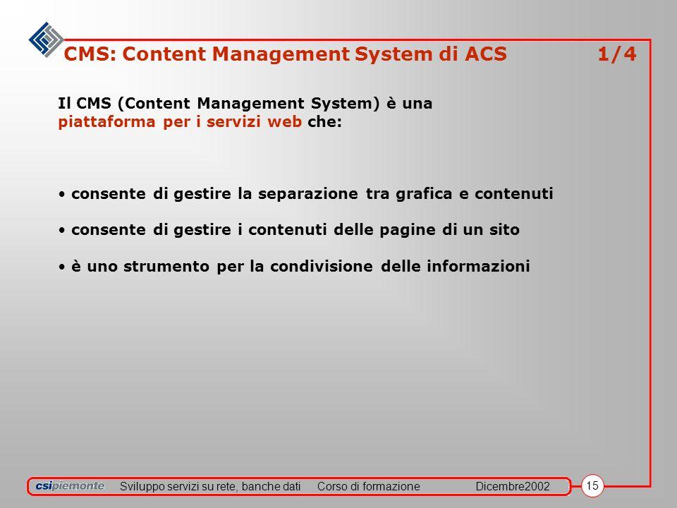Sviluppo servizi su rete, banche datiCorso di formazioneDicembre2002 15 CMS: Content Management System di ACS 1/4 Il CMS (Content Management System) è una piattaforma per i servizi web che: consente di gestire la separazione tra grafica e contenuti consente di gestire i contenuti delle pagine di un sito è uno strumento per la condivisione delle informazioni