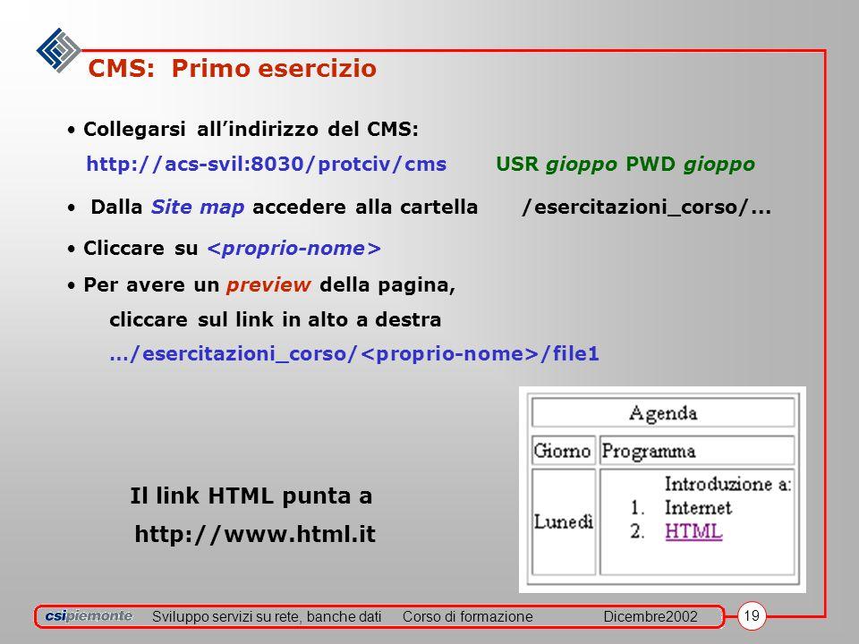 Sviluppo servizi su rete, banche datiCorso di formazioneDicembre2002 19 CMS: Primo esercizio Collegarsi allindirizzo del CMS: http://acs-svil:8030/protciv/cmsUSR gioppo PWD gioppo Dalla Site map accedere alla cartella /esercitazioni_corso/...