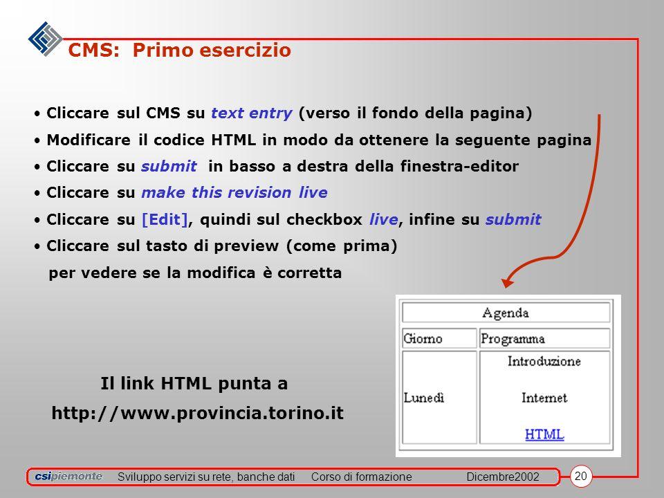 Sviluppo servizi su rete, banche datiCorso di formazioneDicembre2002 20 CMS: Primo esercizio Cliccare sul CMS su text entry (verso il fondo della pagina) Modificare il codice HTML in modo da ottenere la seguente pagina Cliccare su submit in basso a destra della finestra-editor Cliccare su make this revision live Cliccare su [Edit], quindi sul checkbox live, infine su submit Cliccare sul tasto di preview (come prima) per vedere se la modifica è corretta Il link HTML punta a http://www.provincia.torino.it