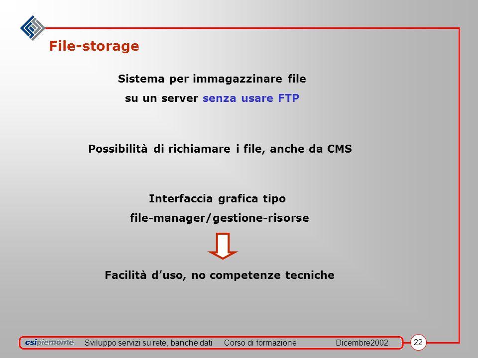 Sviluppo servizi su rete, banche datiCorso di formazioneDicembre2002 22 File-storage Sistema per immagazzinare file su un server senza usare FTP Possibilità di richiamare i file, anche da CMS Interfaccia grafica tipo file-manager/gestione-risorse Facilità duso, no competenze tecniche