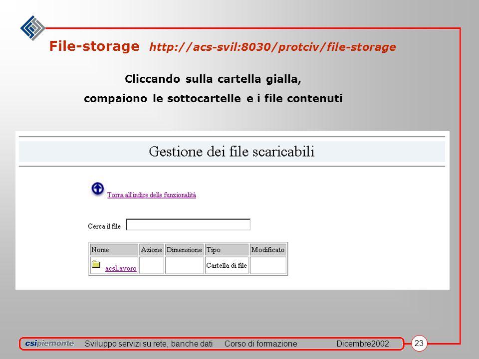 Sviluppo servizi su rete, banche datiCorso di formazioneDicembre2002 23 File-storage http://acs-svil:8030/protciv/file-storage Cliccando sulla cartella gialla, compaiono le sottocartelle e i file contenuti