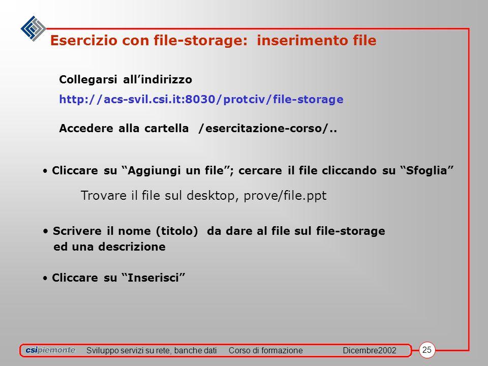 Sviluppo servizi su rete, banche datiCorso di formazioneDicembre2002 25 Esercizio con file-storage: inserimento file Collegarsi allindirizzo http://acs-svil.csi.it:8030/protciv/file-storage Accedere alla cartella /esercitazione-corso/..