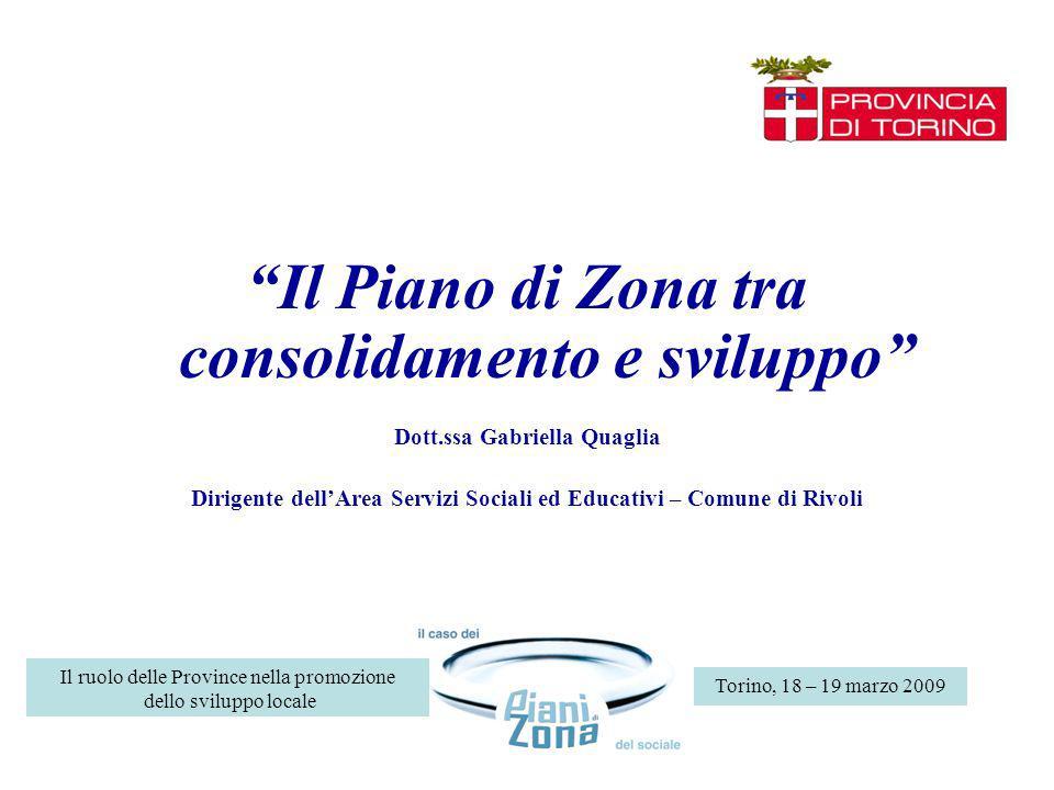 Torino, 18 – 19 marzo 2009 Il ruolo delle Province nella promozione dello sviluppo locale Il Piano di Zona tra consolidamento e sviluppo Dott.ssa Gabriella Quaglia Dirigente dellArea Servizi Sociali ed Educativi – Comune di Rivoli