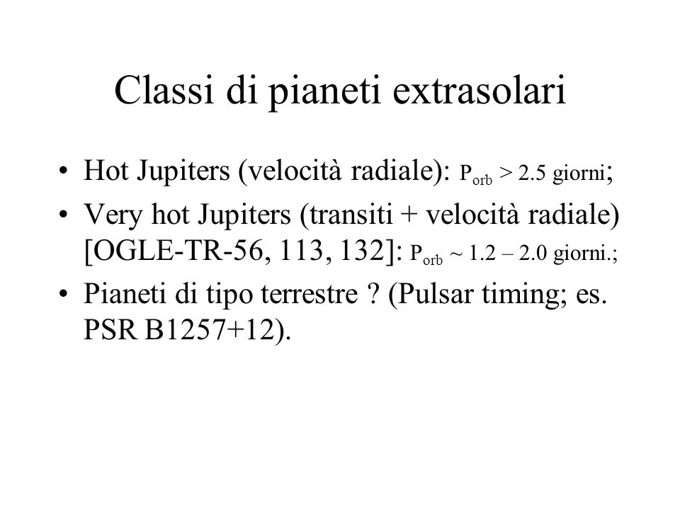 Classi di pianeti extrasolari Hot Jupiters (velocità radiale): P orb > 2.5 giorni ; Very hot Jupiters (transiti + velocità radiale) [OGLE-TR-56, 113,
