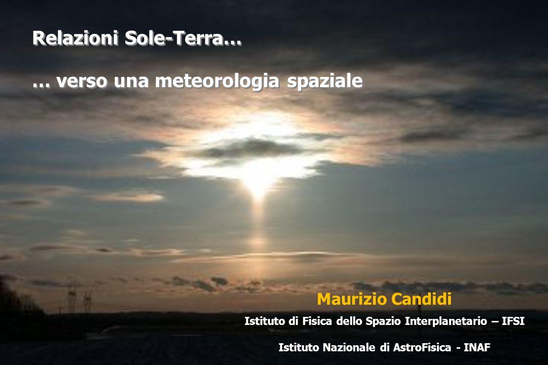 Maurizio Candidi Istituto di Fisica dello Spazio Interplanetario – IFSI Istituto Nazionale di AstroFisica - INAF Relazioni Sole-Terra… … verso una meteorologia spaziale