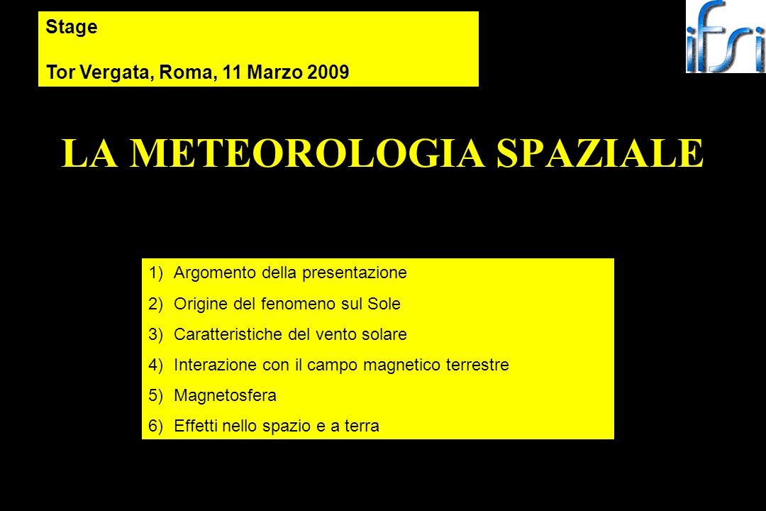 LA METEOROLOGIA SPAZIALE Stage Tor Vergata, Roma, 11 Marzo 2009 1)Argomento della presentazione 2)Origine del fenomeno sul Sole 3)Caratteristiche del vento solare 4)Interazione con il campo magnetico terrestre 5)Magnetosfera 6)Effetti nello spazio e a terra