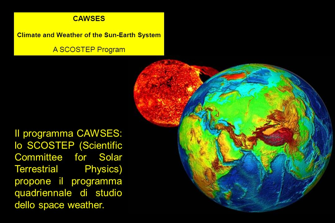 CAWSES Climate and Weather of the Sun-Earth System A SCOSTEP Program Il programma CAWSES: lo SCOSTEP (Scientific Committee for Solar Terrestrial Physi