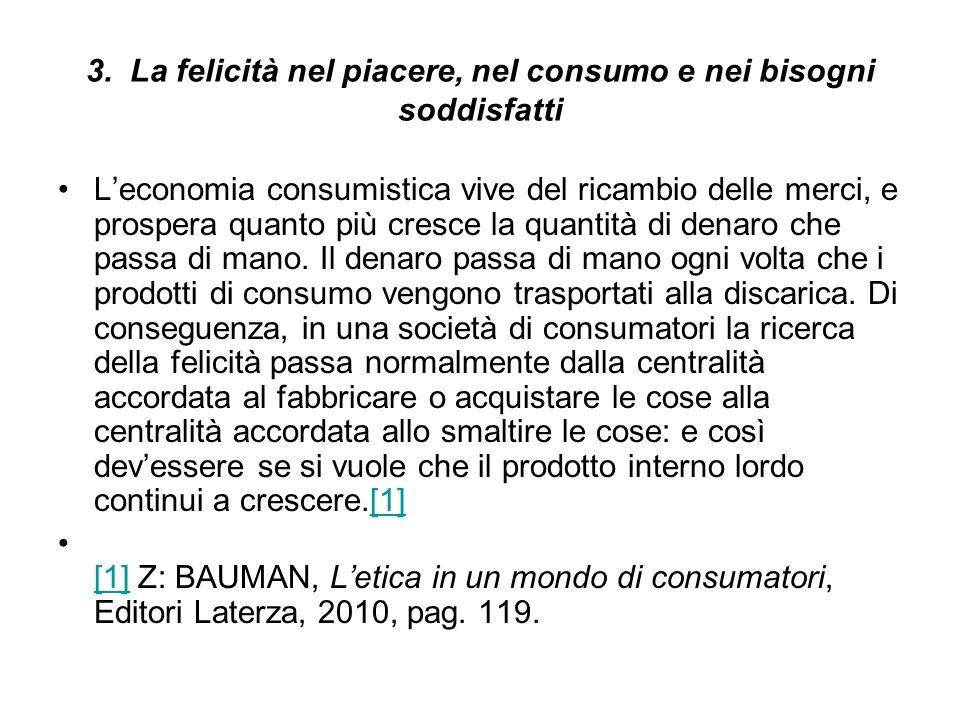 3. La felicità nel piacere, nel consumo e nei bisogni soddisfatti Leconomia consumistica vive del ricambio delle merci, e prospera quanto più cresce l