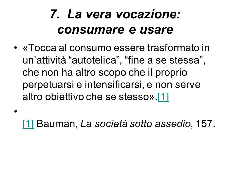 7. La vera vocazione: consumare e usare «Tocca al consumo essere trasformato in unattività autotelica, fine a se stessa, che non ha altro scopo che il
