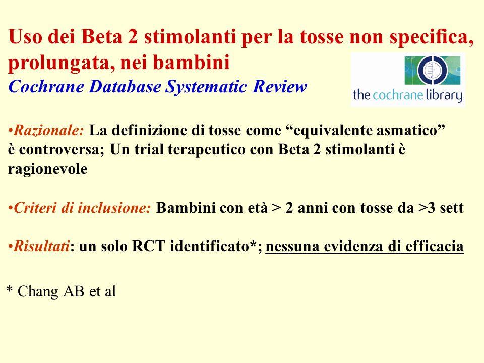 Uso dei Beta 2 stimolanti per la tosse non specifica, prolungata, nei bambini Cochrane Database Systematic Review Razionale: La definizione di tosse come equivalente asmatico è controversa; Un trial terapeutico con Beta 2 stimolanti è ragionevole Criteri di inclusione: Bambini con età > 2 anni con tosse da >3 sett Risultati: un solo RCT identificato*; nessuna evidenza di efficacia * Chang AB et al