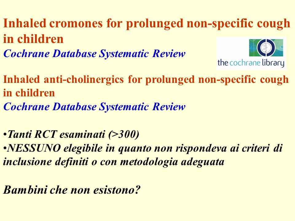 Inhaled cromones for prolunged non-specific cough in children Cochrane Database Systematic Review Inhaled anti-cholinergics for prolunged non-specific cough in children Cochrane Database Systematic Review Tanti RCT esaminati (>300) NESSUNO elegibile in quanto non rispondeva ai criteri di inclusione definiti o con metodologia adeguata Bambini che non esistono?