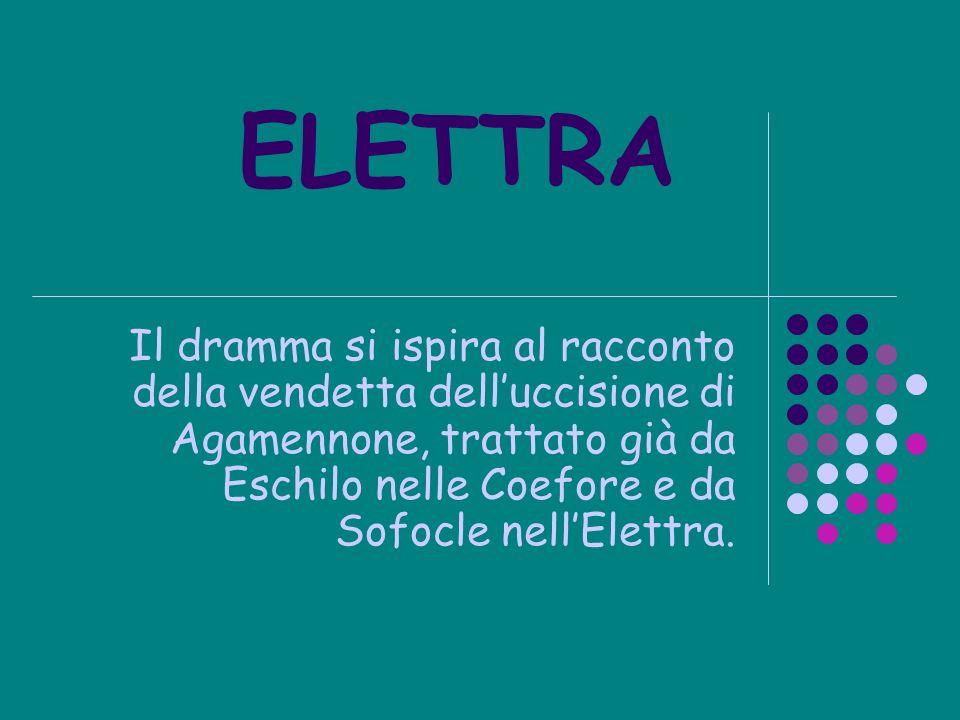 ELETTRA Il dramma si ispira al racconto della vendetta delluccisione di Agamennone, trattato già da Eschilo nelle Coefore e da Sofocle nellElettra.