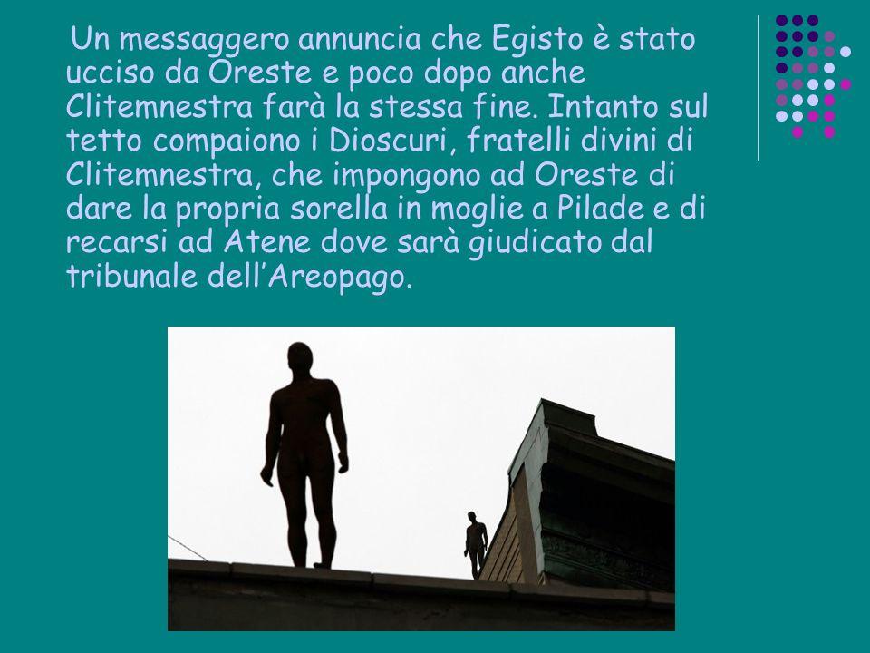 Un messaggero annuncia che Egisto è stato ucciso da Oreste e poco dopo anche Clitemnestra farà la stessa fine. Intanto sul tetto compaiono i Dioscuri,