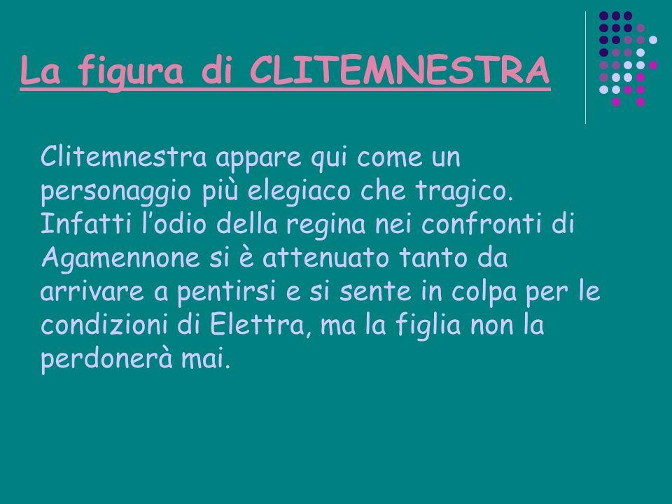 La figura di CLITEMNESTRA Clitemnestra appare qui come un personaggio più elegiaco che tragico. Infatti lodio della regina nei confronti di Agamennone