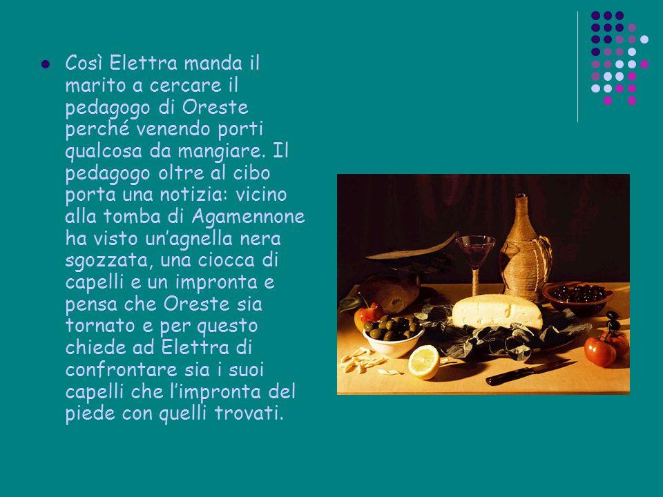 Così Elettra manda il marito a cercare il pedagogo di Oreste perché venendo porti qualcosa da mangiare. Il pedagogo oltre al cibo porta una notizia: v