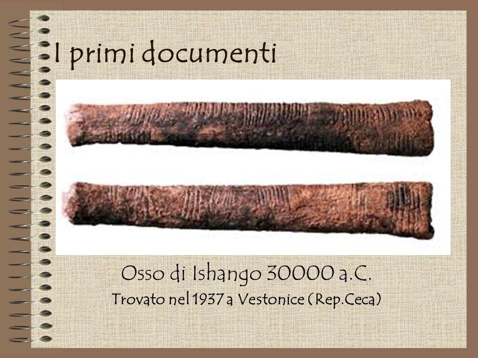 I primi documenti Osso di Ishango 30000 a.C. Trovato nel 1937 a Vestonice (Rep.Ceca)