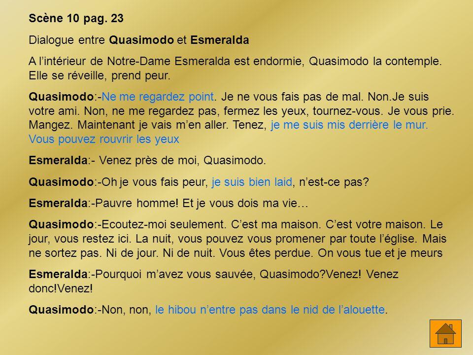 Scène 10 pag. 23 Dialogue entre Quasimodo et Esmeralda A lintérieur de Notre-Dame Esmeralda est endormie, Quasimodo la contemple. Elle se réveille, pr