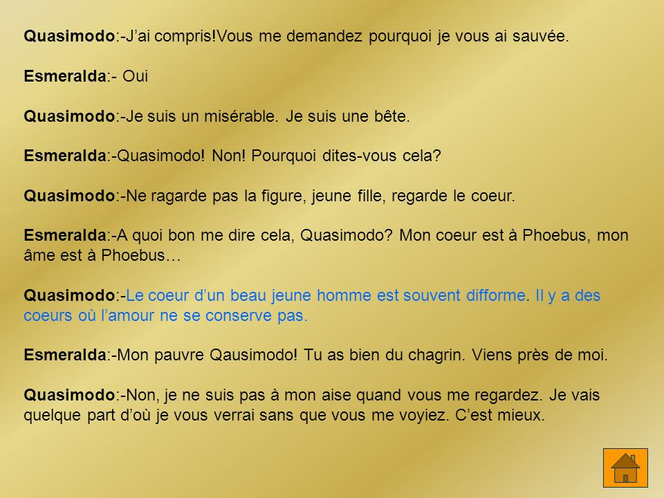 Quasimodo:-Jai compris!Vous me demandez pourquoi je vous ai sauvée. Esmeralda:- Oui Quasimodo:-Je suis un misérable. Je suis une bête. Esmeralda:-Quas