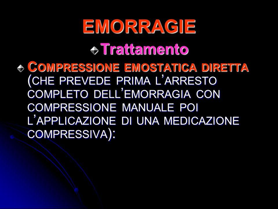 EMORRAGIE Trattamento C OMPRESSIONE EMOSTATICA DIRETTA ( CHE PREVEDE PRIMA L ARRESTO COMPLETO DELL EMORRAGIA CON COMPRESSIONE MANUALE POI L APPLICAZIO
