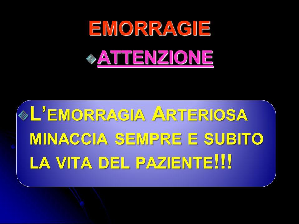 ATTENZIONE L EMORRAGIA A RTERIOSA MINACCIA SEMPRE E SUBITO LA VITA DEL PAZIENTE !!! EMORRAGIE