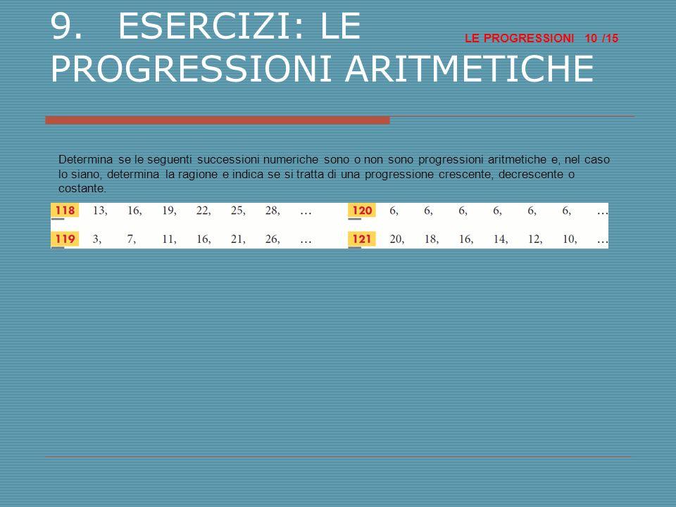 LE PROGRESSIONI /15 10 9.ESERCIZI: LE PROGRESSIONI ARITMETICHE Determina se le seguenti successioni numeriche sono o non sono progressioni aritmetiche