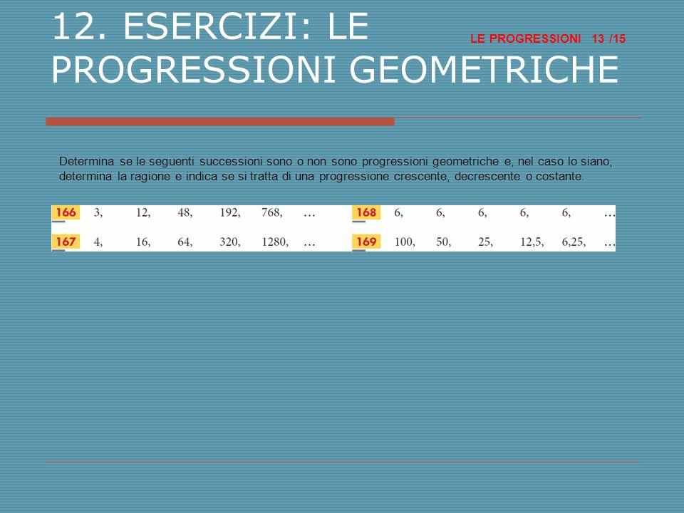 LE PROGRESSIONI /15 13 12. ESERCIZI: LE PROGRESSIONI GEOMETRICHE Determina se le seguenti successioni sono o non sono progressioni geometriche e, nel