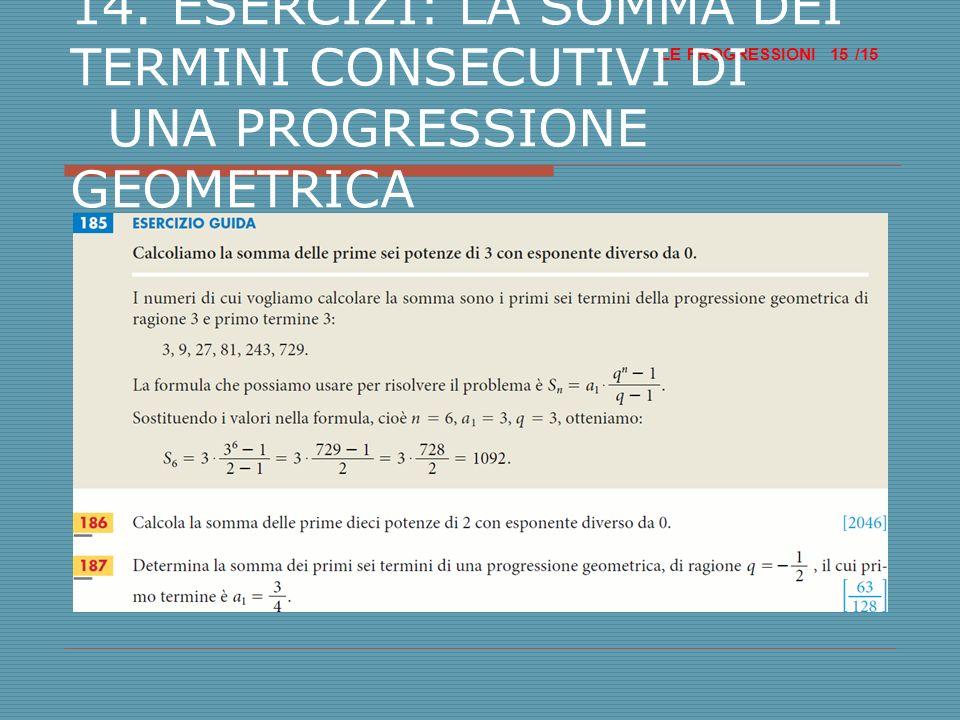 LE PROGRESSIONI /15 15 14. ESERCIZI: LA SOMMA DEI TERMINI CONSECUTIVI DI UNA PROGRESSIONE GEOMETRICA