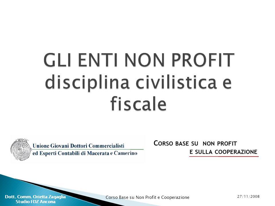 Corso Base su Non Profit e Cooperazione 27/11/2008 Dott. Comm. Orietta Zagaglia Studio FDZ Ancona GLI ENTI NON PROFIT disciplina civilistica e fiscale
