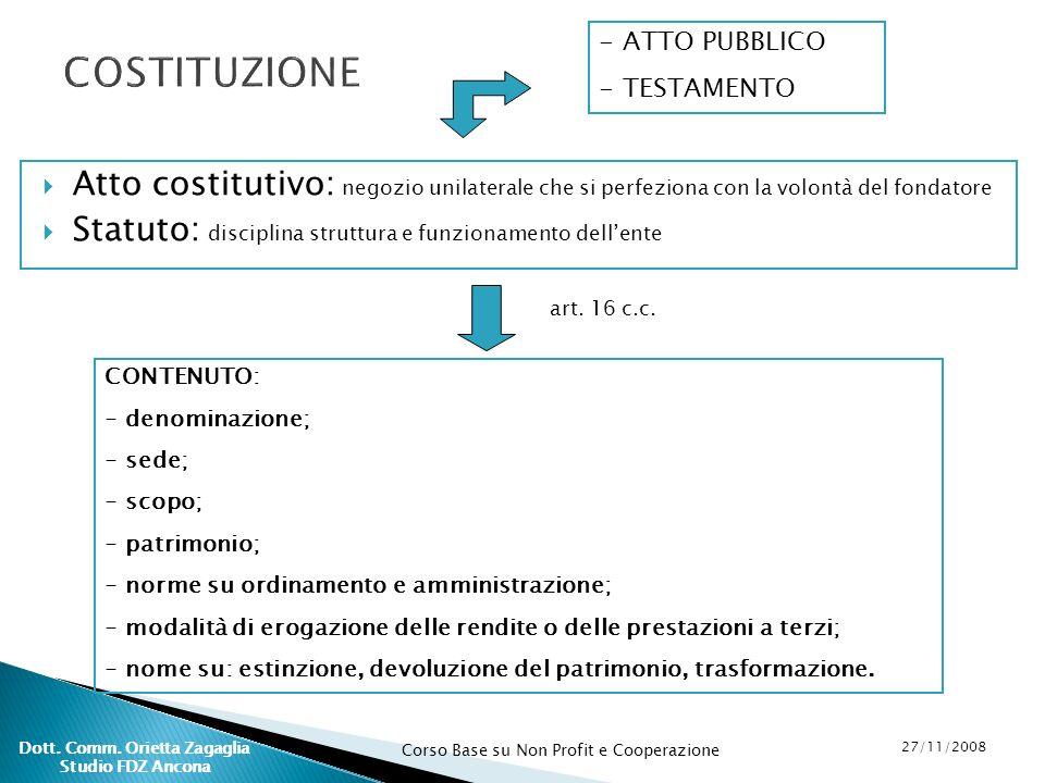 Corso Base su Non Profit e Cooperazione 27/11/2008 Dott. Comm. Orietta Zagaglia Studio FDZ Ancona Atto costitutivo: negozio unilaterale che si perfezi