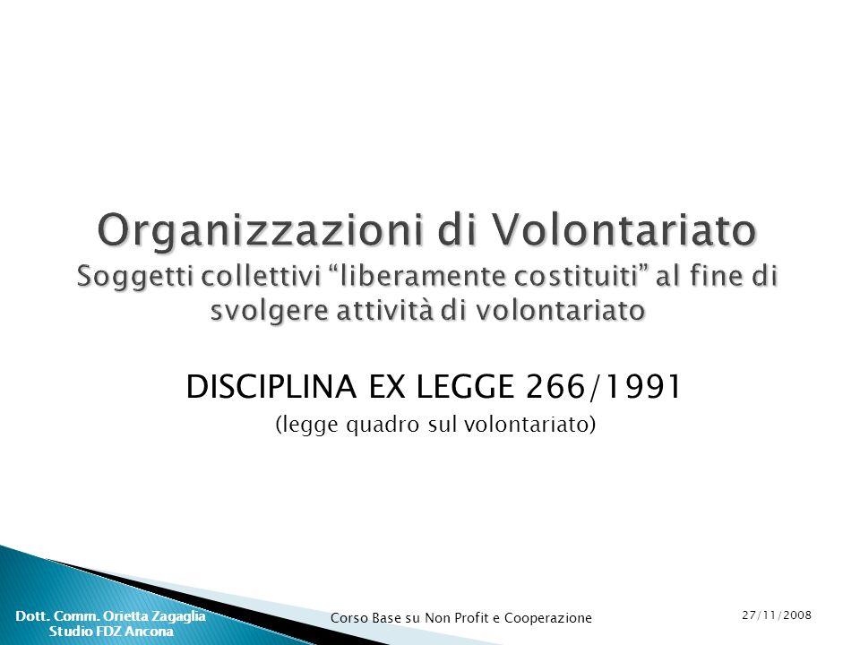 Corso Base su Non Profit e Cooperazione 27/11/2008 Dott. Comm. Orietta Zagaglia Studio FDZ Ancona DISCIPLINA EX LEGGE 266/1991 (legge quadro sul volon