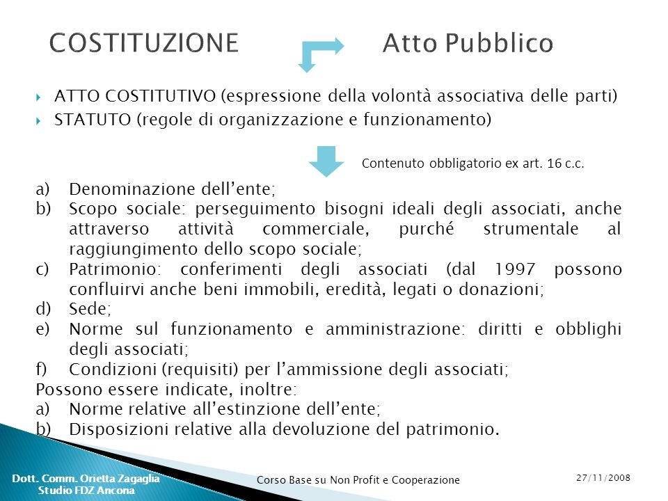 Corso Base su Non Profit e Cooperazione 27/11/2008 Dott. Comm. Orietta Zagaglia Studio FDZ Ancona COSTITUZIONE ATTO COSTITUTIVO (espressione della vol