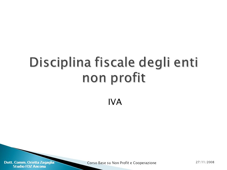 Corso Base su Non Profit e Cooperazione 27/11/2008 Dott. Comm. Orietta Zagaglia Studio FDZ Ancona Disciplina fiscale degli enti non profit IVA