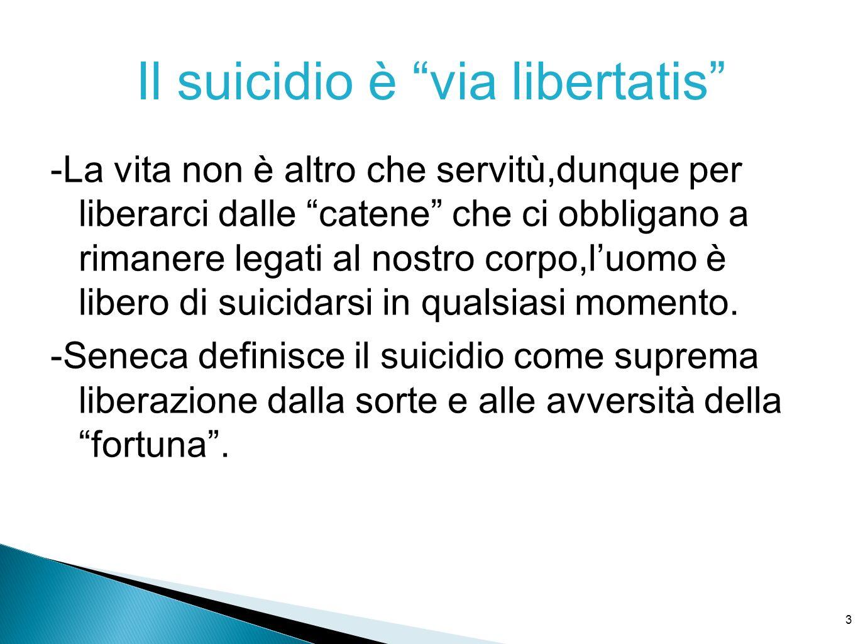 3 Il suicidio è via libertatis -La vita non è altro che servitù,dunque per liberarci dalle catene che ci obbligano a rimanere legati al nostro corpo,l