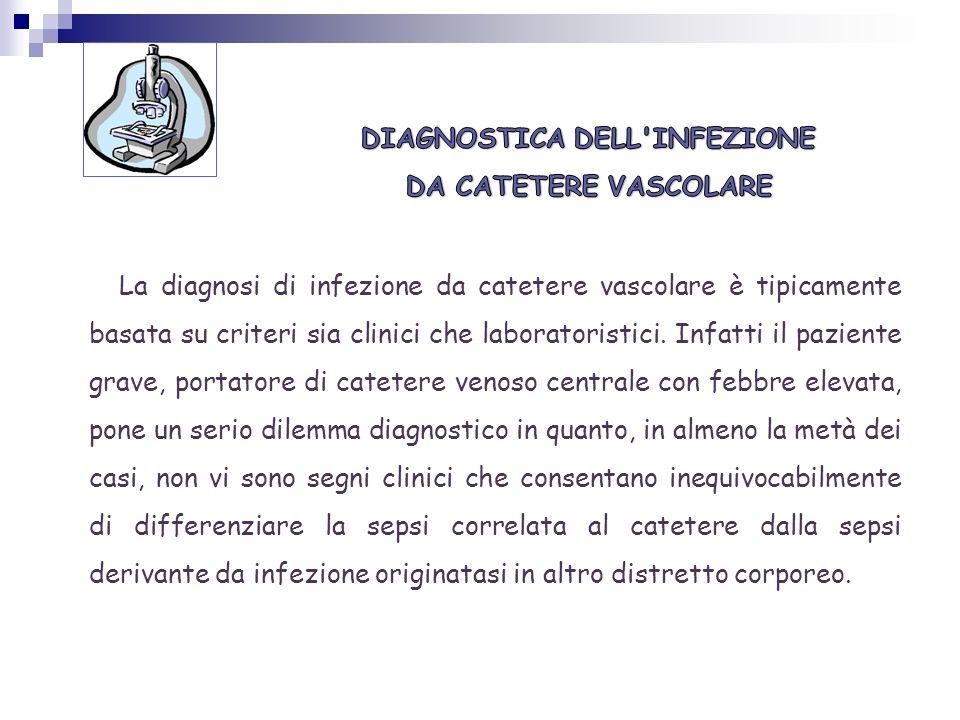 La diagnosi di infezione da catetere vascolare è tipicamente basata su criteri sia clinici che laboratoristici. Infatti il paziente grave, portatore d