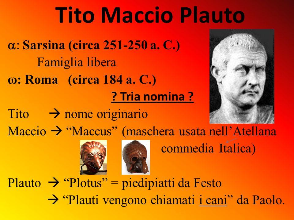 Tito Maccio Plauto S arsina (circa 251-250 a. C.) Famiglia libera ω: Roma (circa 184 a. C.) ? Tria nomina ? Tito nome originario Maccio Maccus (masche