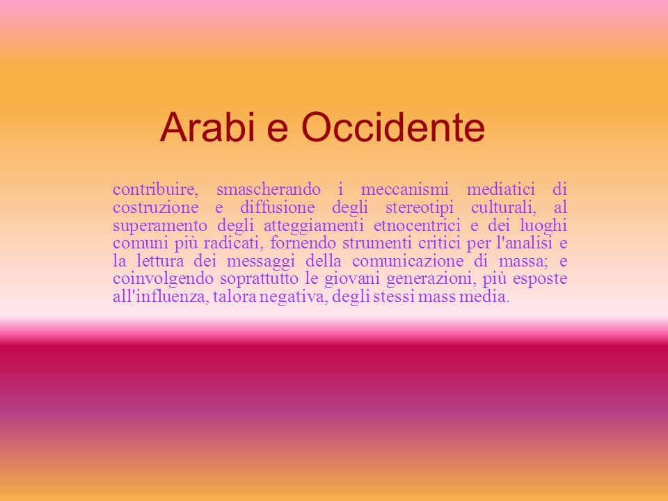 Arabi e Occidente contribuire, smascherando i meccanismi mediatici di costruzione e diffusione degli stereotipi culturali, al superamento degli attegg