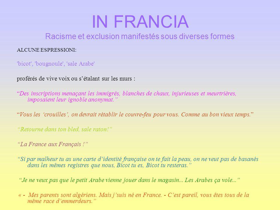 IN FRANCIA Racisme et exclusion manifestés sous diverses formes ALCUNE ESPRESSIONI: 'bicot', 'bougnoule', 'sale Arabe' proférés de vive voix ou sétala