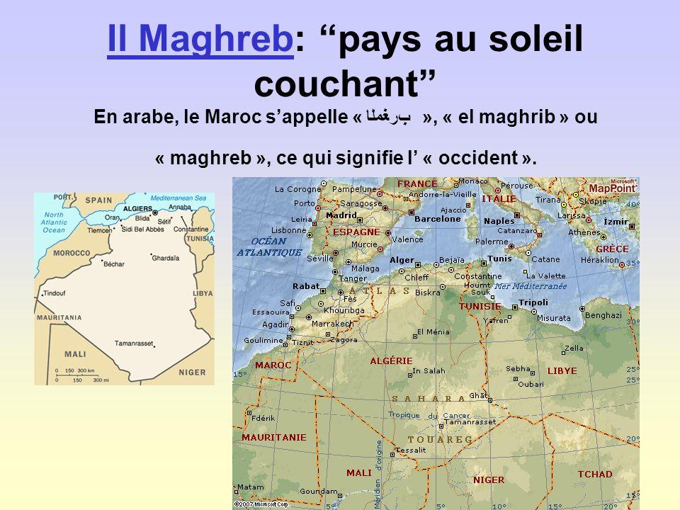 Il MaghrebIl Maghreb: pays au soleil couchant En arabe, le Maroc sappelle « », « el maghrib » ou « maghreb », ce qui signifie l « occident ».
