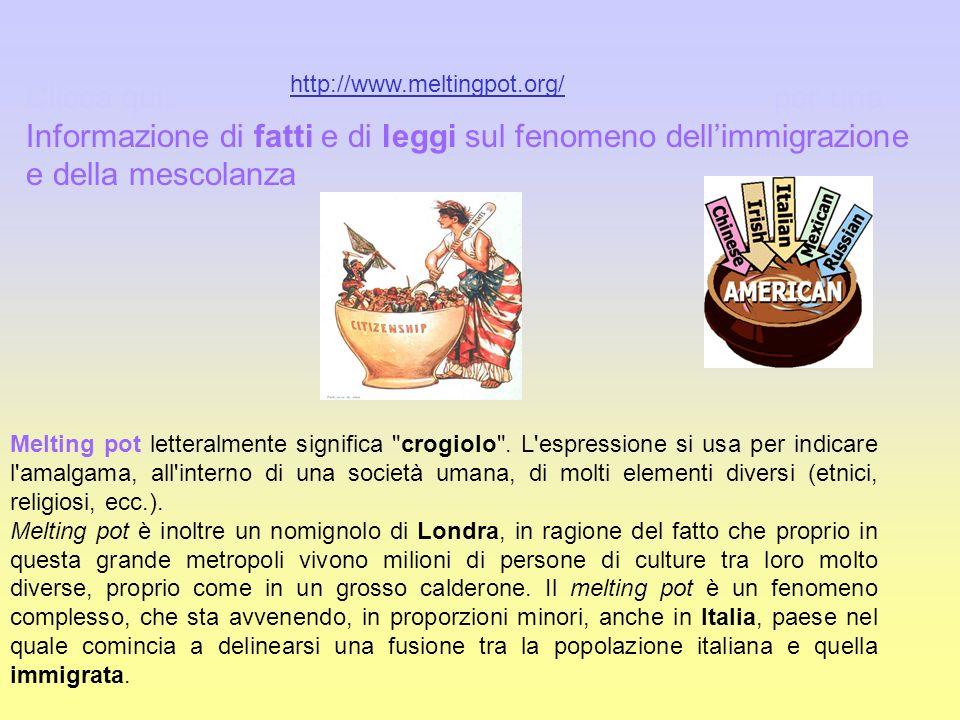 Clicca qui: per una Informazione di fatti e di leggi sul fenomeno dellimmigrazione e della mescolanza http://www.meltingpot.org/ Melting pot letteralm