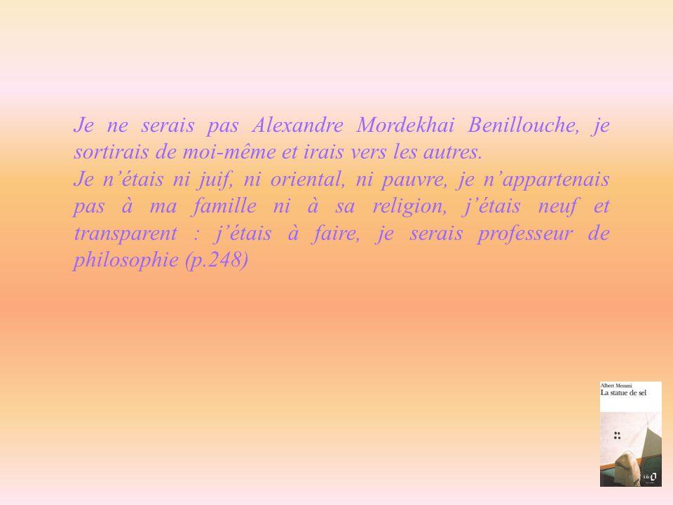 Je ne serais pas Alexandre Mordekhai Benillouche, je sortirais de moi-même et irais vers les autres. Je nétais ni juif, ni oriental, ni pauvre, je nap
