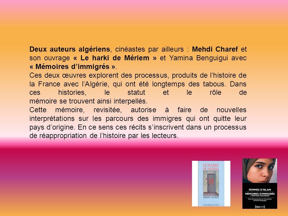 Deux auteurs algériens, cinéastes par ailleurs : Mehdi Charef et son ouvrage « Le harki de Mériem » et Yamina Benguigui avec « Mémoires dimmigrés ». C