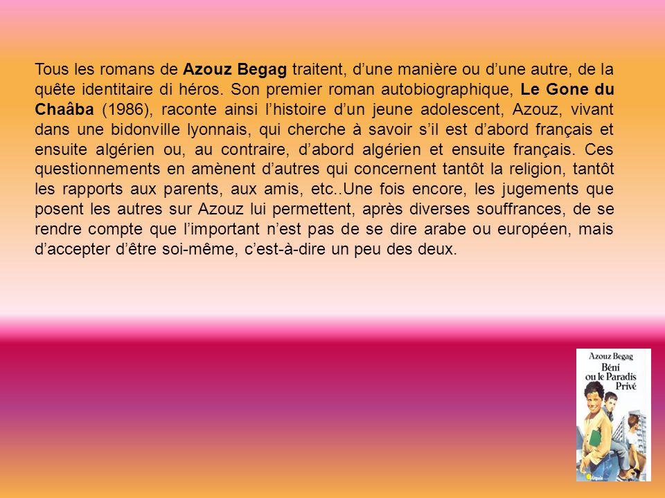 Tous les romans de Azouz Begag traitent, dune manière ou dune autre, de la quête identitaire di héros. Son premier roman autobiographique, Le Gone du