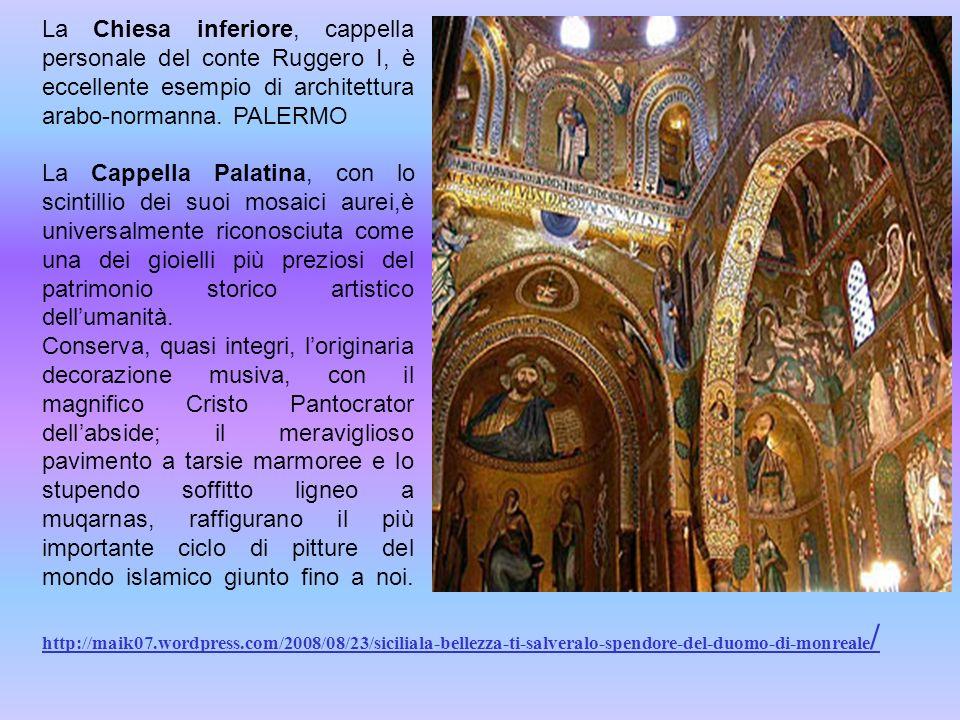 La Chiesa inferiore, cappella personale del conte Ruggero I, è eccellente esempio di architettura arabo-normanna. PALERMO La Cappella Palatina, con lo