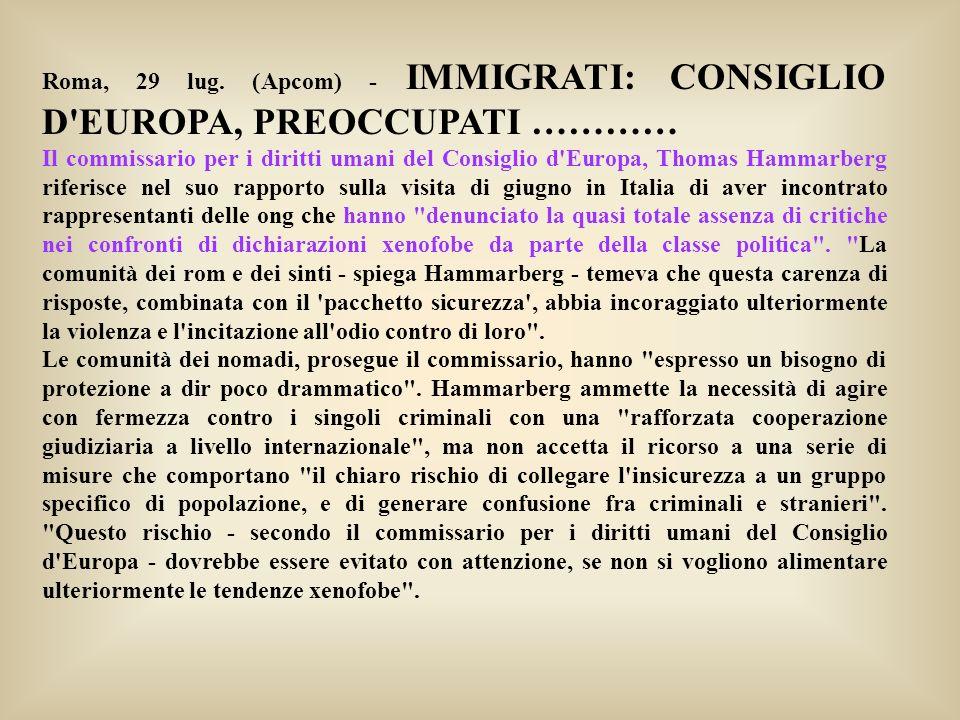 Roma, 29 lug. (Apcom) - IMMIGRATI: CONSIGLIO D'EUROPA, PREOCCUPATI ………… Il commissario per i diritti umani del Consiglio d'Europa, Thomas Hammarberg r