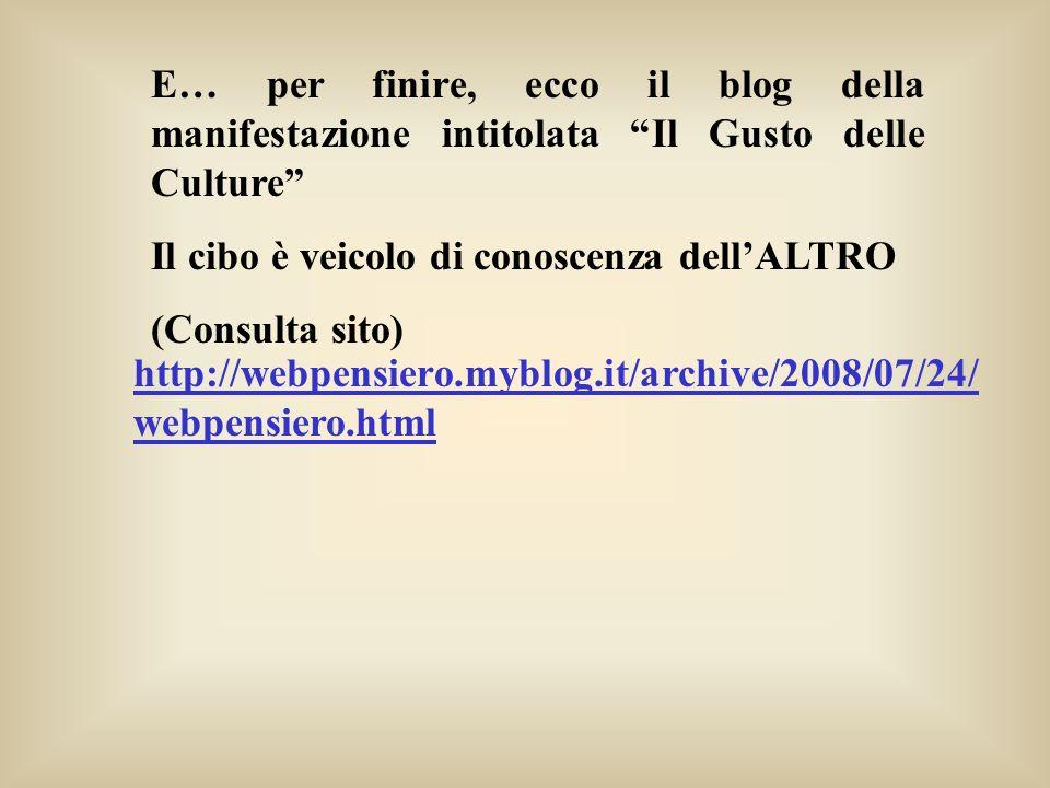 http://webpensiero.myblog.it/archive/2008/07/24/ webpensiero.html E… per finire, ecco il blog della manifestazione intitolata Il Gusto delle Culture I