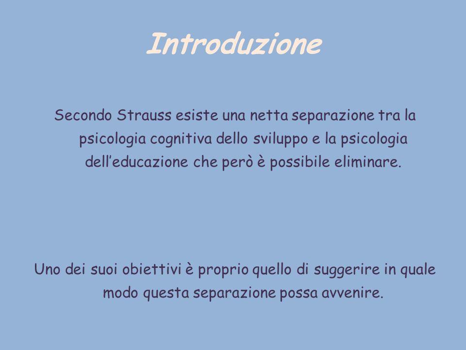 Introduzione Secondo Strauss esiste una netta separazione tra la psicologia cognitiva dello sviluppo e la psicologia delleducazione che però è possibi
