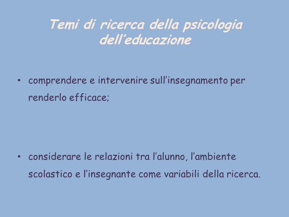 Temi di ricerca della psicologia delleducazione comprendere e intervenire sullinsegnamento per renderlo efficace; considerare le relazioni tra lalunno